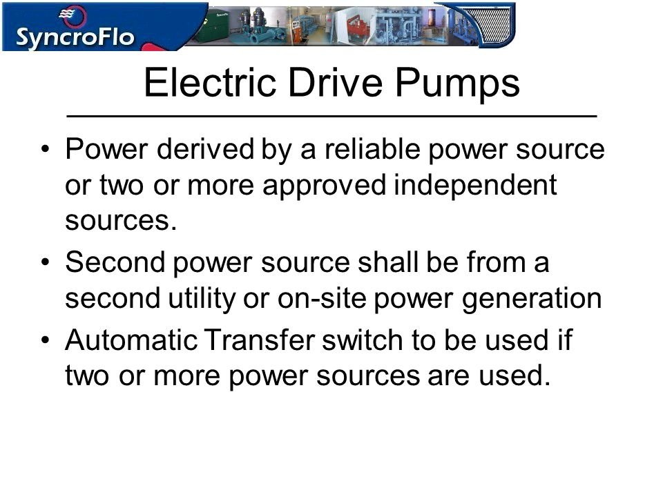 Electric Drive Pumps Power derived by a reliable power source or two or more approved independent sources.