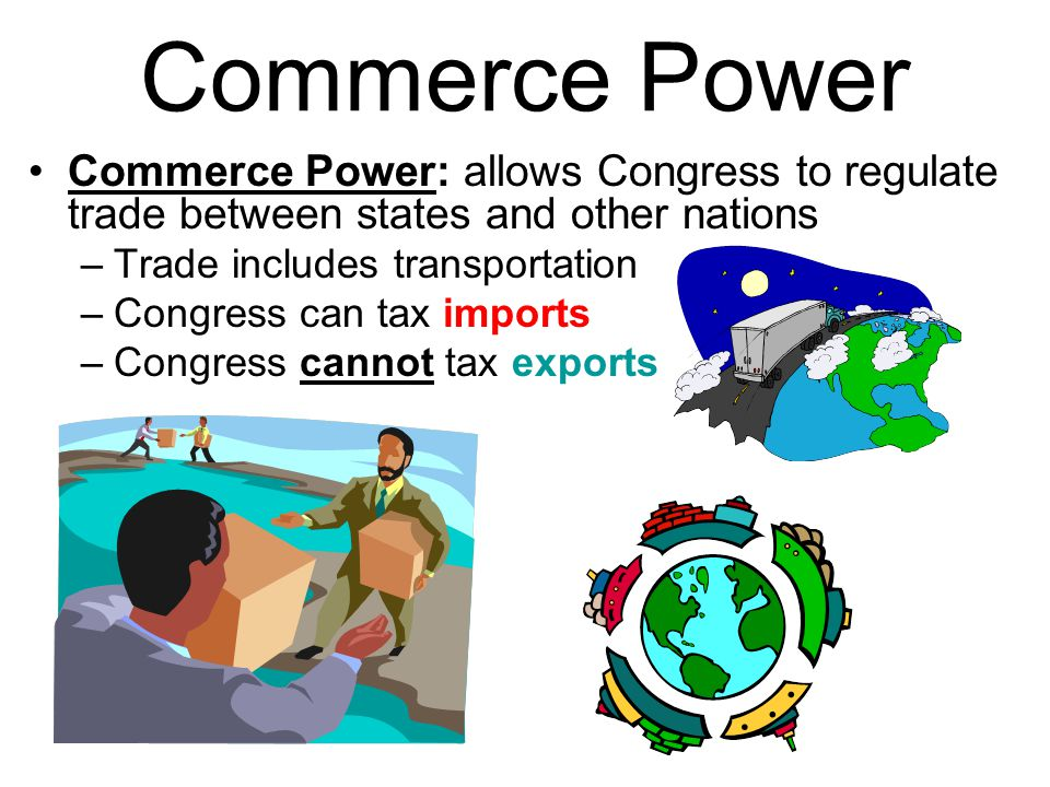 Commerce Power Commerce Power: allows Congress to regulate trade between states and other nations. Trade includes transportation.