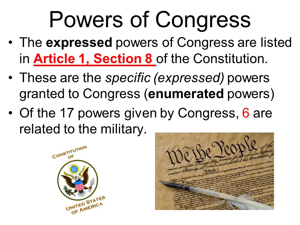 Powers of Congress The expressed powers of Congress are listed in Article 1, Section 8 of the Constitution.