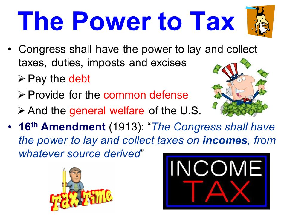 The Power to Tax Congress shall have the power to lay and collect taxes, duties, imposts and excises.