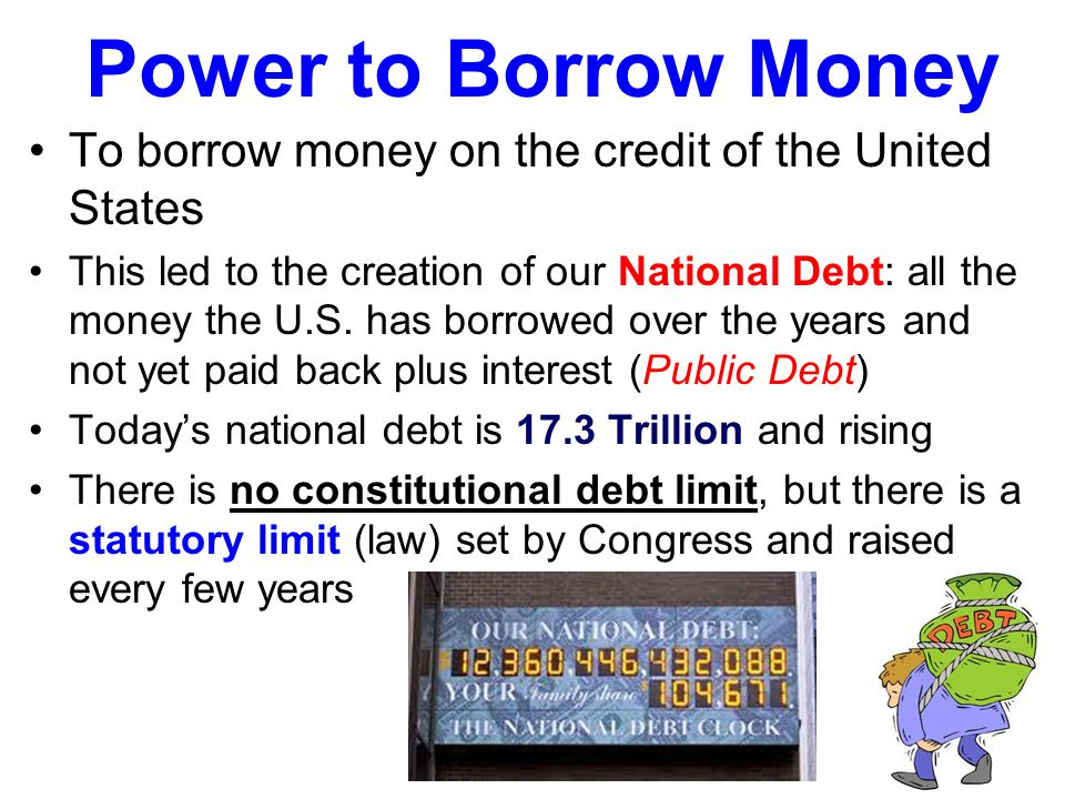 Power to Borrow Money To borrow money on the credit of the United States.