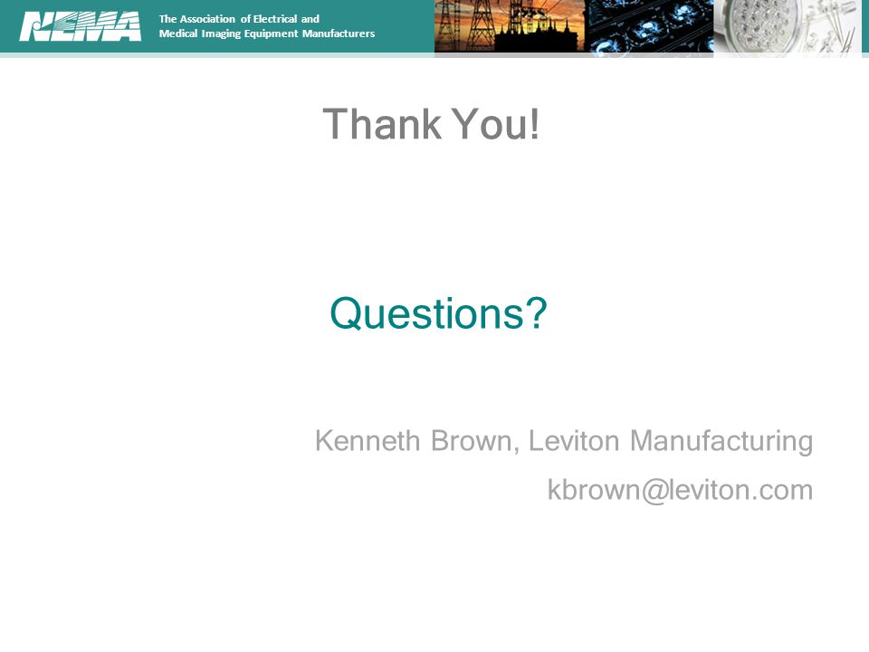 Questions Thank You! Kenneth Brown, Leviton Manufacturing