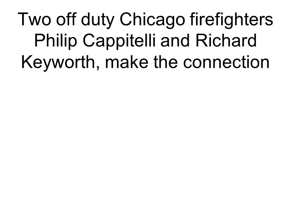 Two off duty Chicago firefighters Philip Cappitelli and Richard Keyworth, make the connection