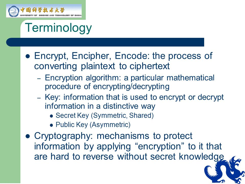 Terminology Encrypt, Encipher, Encode: the process of converting plaintext to ciphertext.