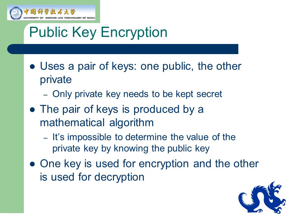Public Key Encryption Uses a pair of keys: one public, the other private. Only private key needs to be kept secret.
