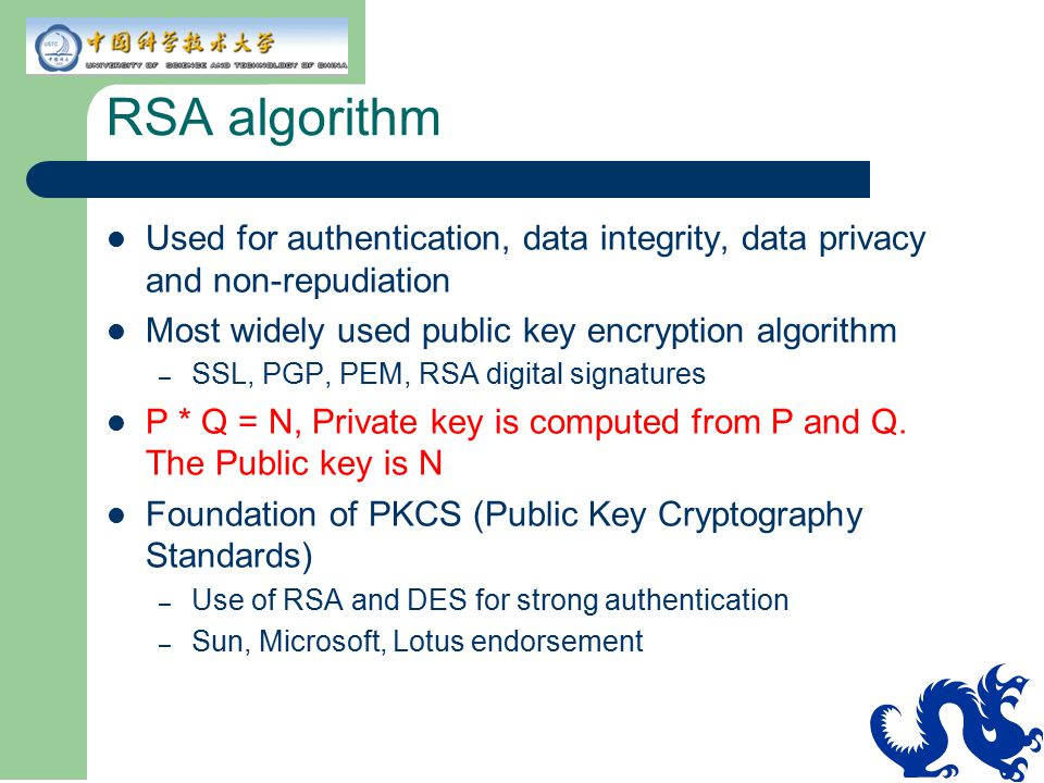 RSA algorithm Used for authentication, data integrity, data privacy and non-repudiation. Most widely used public key encryption algorithm.
