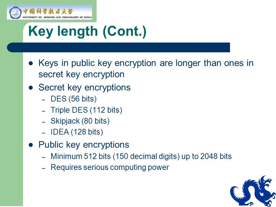 Key length (Cont.) Keys in public key encryption are longer than ones in secret key encryption. Secret key encryptions.