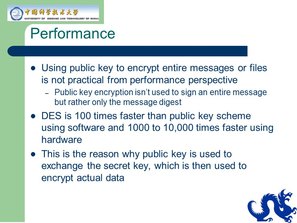 Performance Using public key to encrypt entire messages or files is not practical from performance perspective.