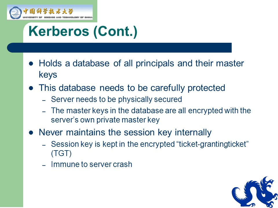 Kerberos (Cont.) Holds a database of all principals and their master keys. This database needs to be carefully protected.