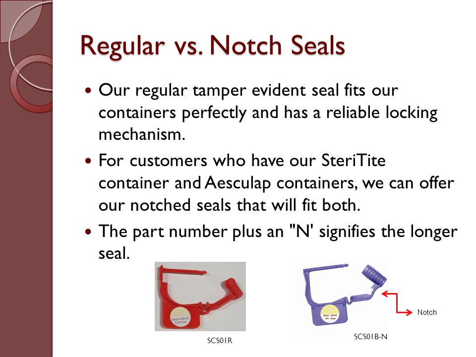 Regular vs. Notch Seals Our regular tamper evident seal fits our containers perfectly and has a reliable locking mechanism.