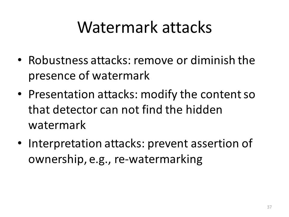 Watermark attacks Robustness attacks: remove or diminish the presence of watermark.
