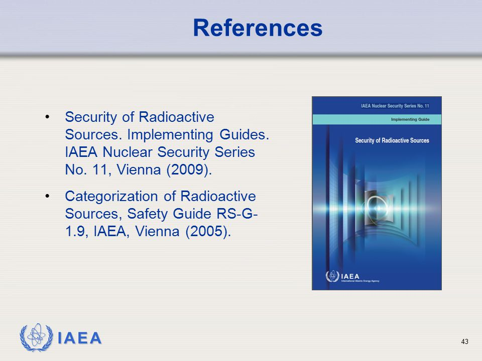 References Security of Radioactive Sources. Implementing Guides. IAEA Nuclear Security Series No. 11, Vienna (2009).