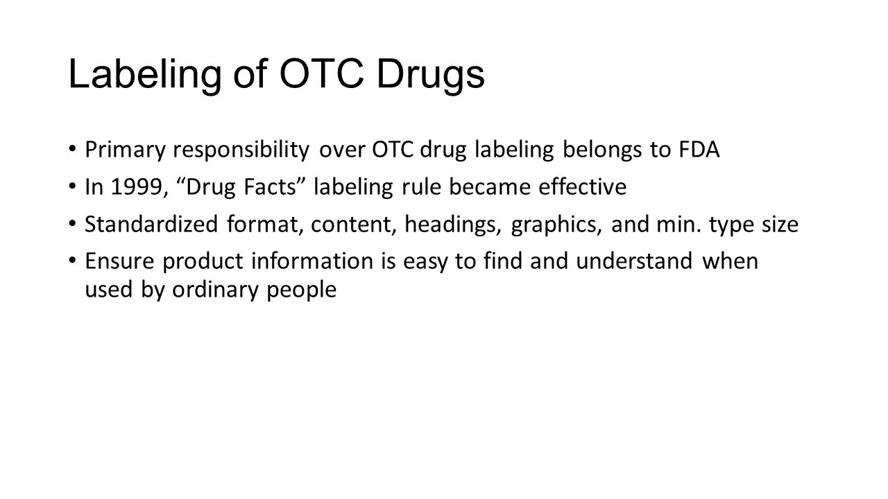 Labeling of OTC Drugs Primary responsibility over OTC drug labeling belongs to FDA. In 1999, Drug Facts labeling rule became effective.