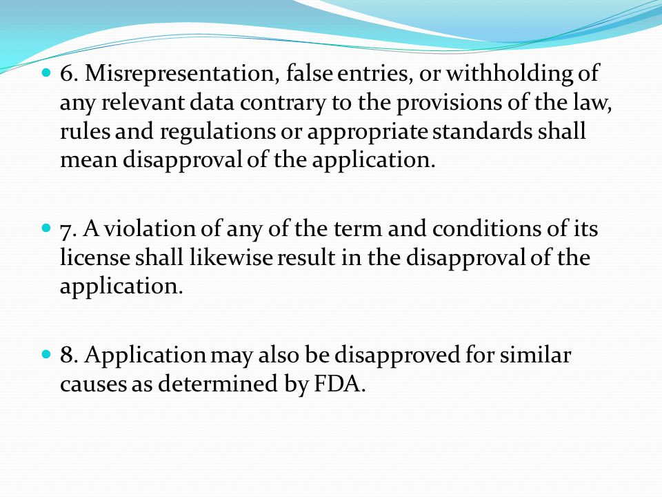 6. Misrepresentation, false entries, or withholding of any relevant data contrary to the provisions of the law, rules and regulations or appropriate standards shall mean disapproval of the application.