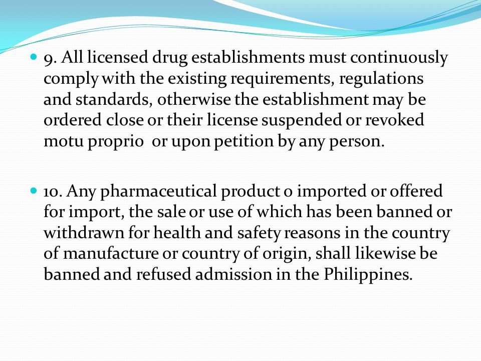 9. All licensed drug establishments must continuously comply with the existing requirements, regulations and standards, otherwise the establishment may be ordered close or their license suspended or revoked motu proprio or upon petition by any person.