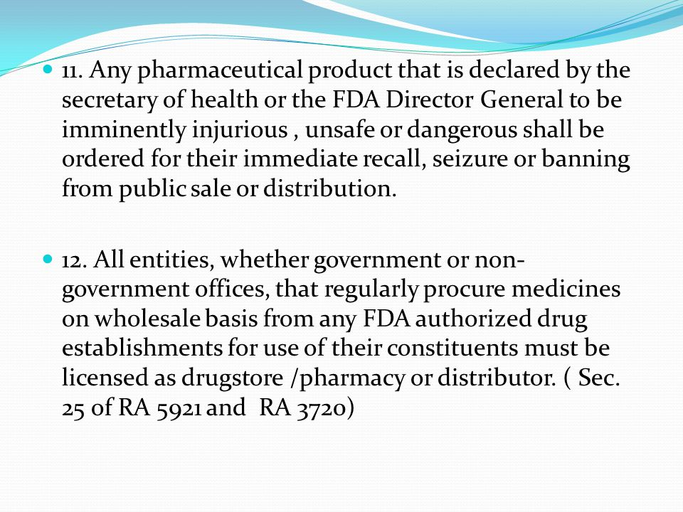 11. Any pharmaceutical product that is declared by the secretary of health or the FDA Director General to be imminently injurious , unsafe or dangerous shall be ordered for their immediate recall, seizure or banning from public sale or distribution.