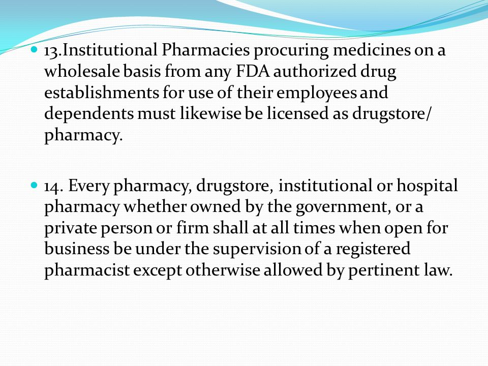 13.Institutional Pharmacies procuring medicines on a wholesale basis from any FDA authorized drug establishments for use of their employees and dependents must likewise be licensed as drugstore/ pharmacy.