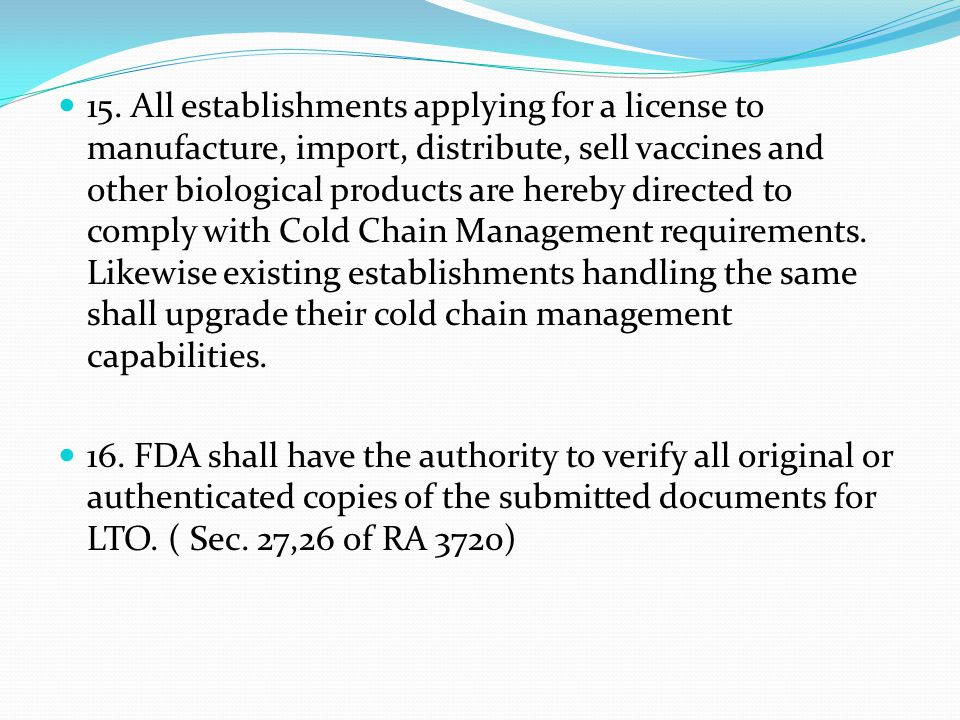 15. All establishments applying for a license to manufacture, import, distribute, sell vaccines and other biological products are hereby directed to comply with Cold Chain Management requirements. Likewise existing establishments handling the same shall upgrade their cold chain management capabilities.