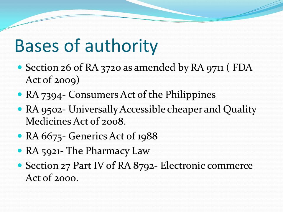 Bases of authority Section 26 of RA 3720 as amended by RA 9711 ( FDA Act of 2009) RA 7394- Consumers Act of the Philippines.