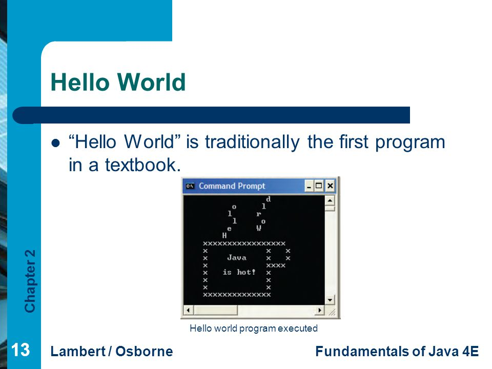 Hello World Hello World is traditionally the first program in a textbook. Hello world program executed.