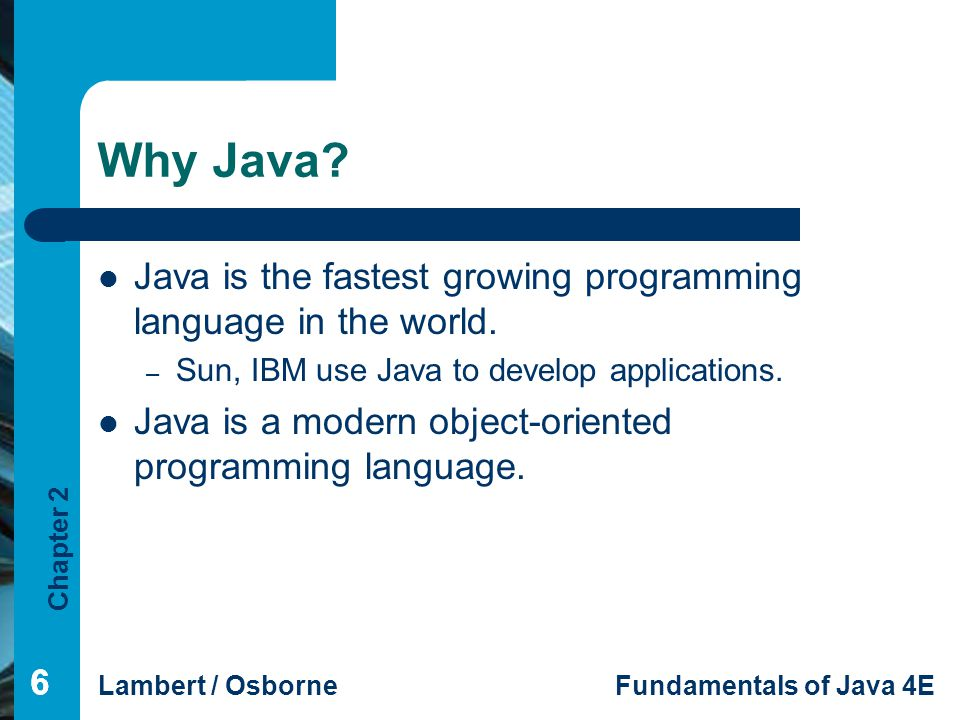 Why Java Java is the fastest growing programming language in the world. Sun, IBM use Java to develop applications.