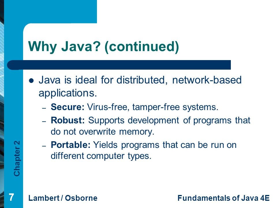 Why Java (continued) Java is ideal for distributed, network-based applications. Secure: Virus-free, tamper-free systems.