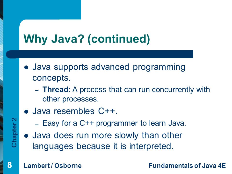 Why Java (continued) Java supports advanced programming concepts.