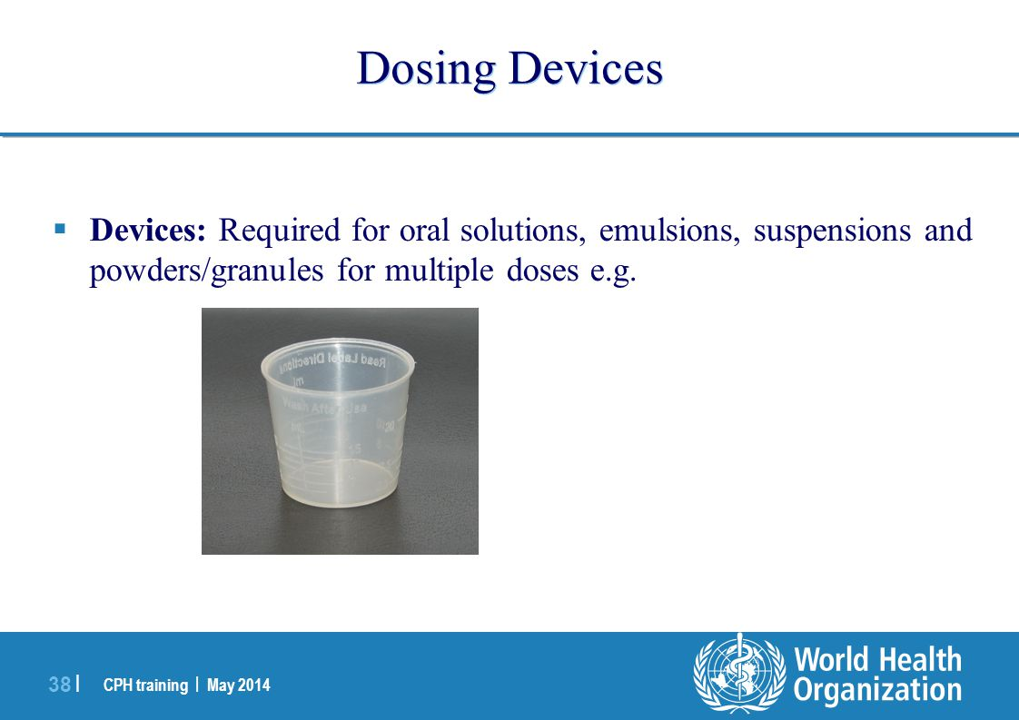 Dosing Devices Devices: Required for oral solutions, emulsions, suspensions and powders/granules for multiple doses e.g.