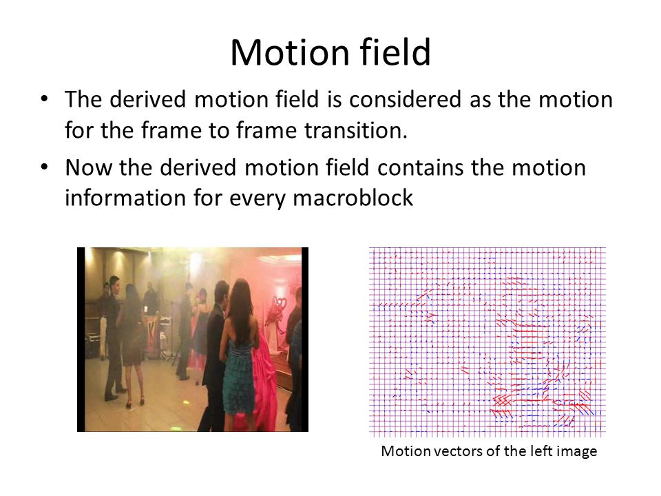 Motion field The derived motion field is considered as the motion for the frame to frame transition.