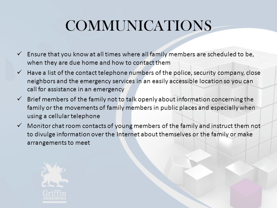 COMMUNICATIONS Ensure that you know at all times where all family members are scheduled to be, when they are due home and how to contact them.