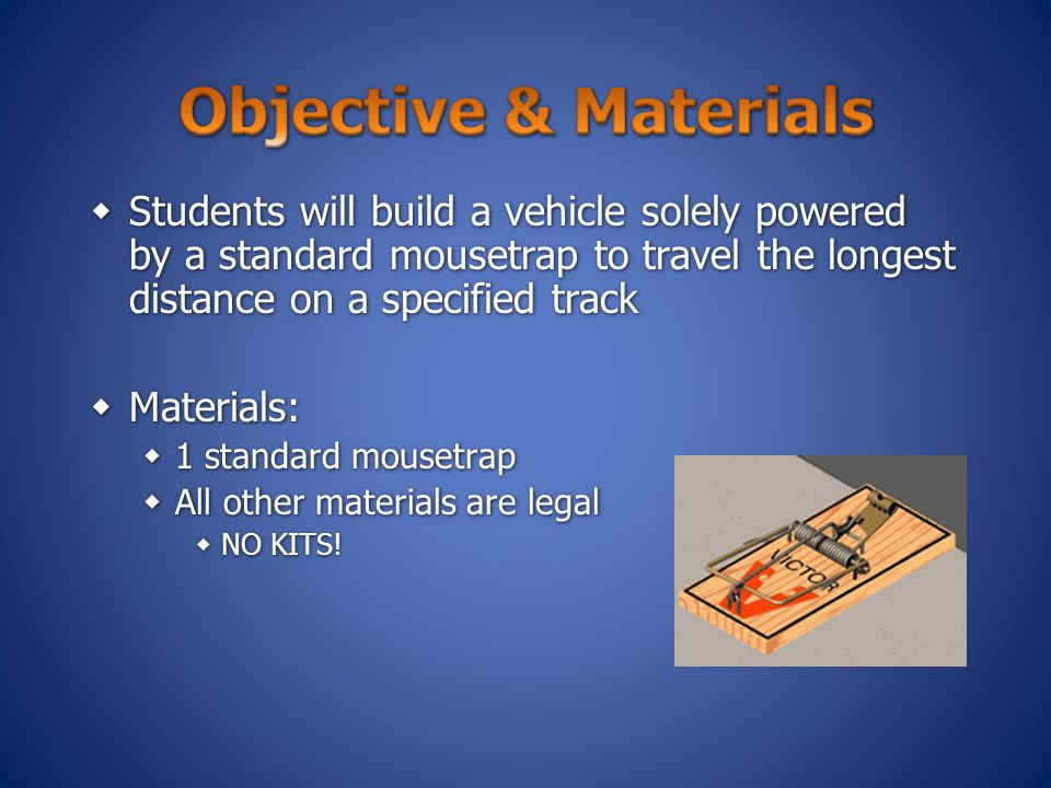 Objective & Materials Students will build a vehicle solely powered by a standard mousetrap to travel the longest distance on a specified track.
