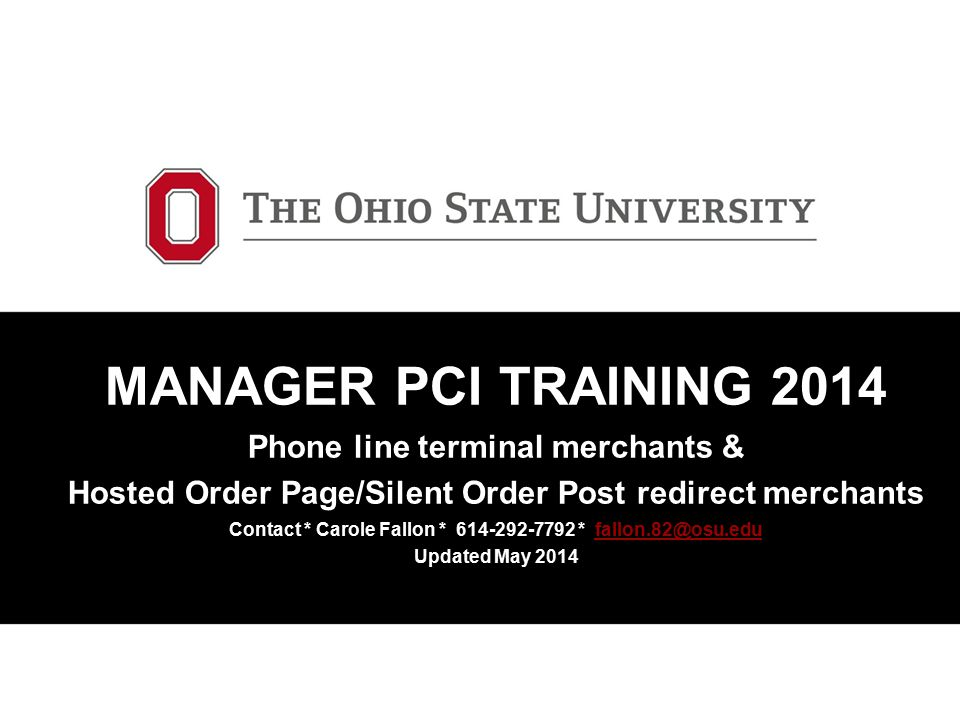 MANAGER PCI TRAINING 2014 Phone line terminal merchants & Hosted Order Page/Silent Order Post redirect merchants Contact * Carole Fallon * 614-292-7792 * fallon.82@osu.edu Updated May 2014
