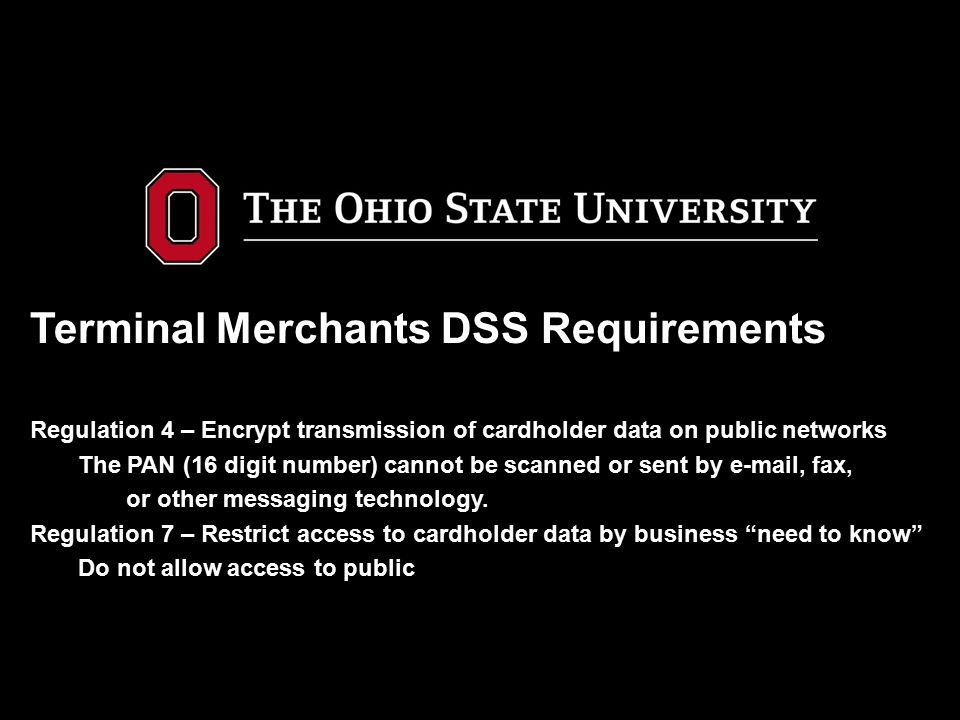 Terminal Merchants DSS Requirements Regulation 4 – Encrypt transmission of cardholder data on public networks The PAN (16 digit number) cannot be scanned or sent by e-mail, fax, or other messaging technology.