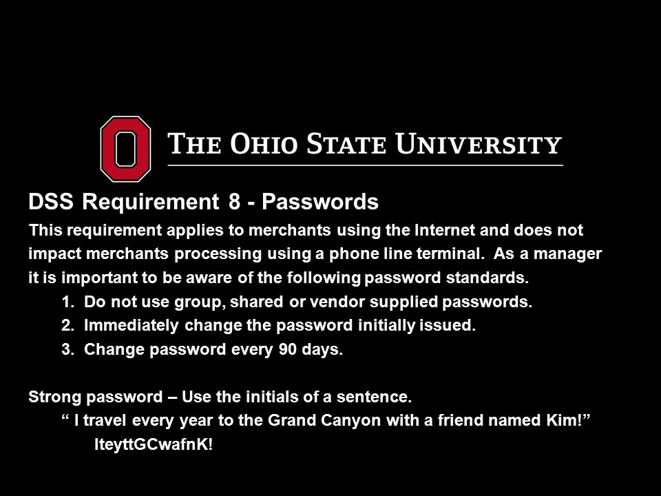 DSS Requirement 8 - Passwords This requirement applies to merchants using the Internet and does not impact merchants processing using a phone line terminal.