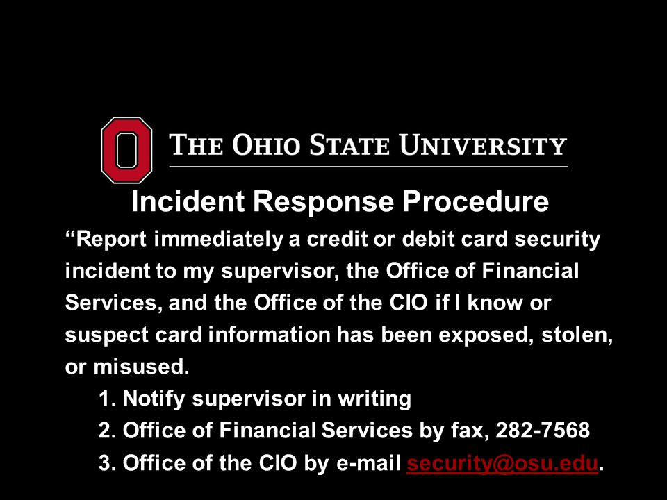 Incident Response Procedure Report immediately a credit or debit card security incident to my supervisor, the Office of Financial Services, and the Office of the CIO if I know or suspect card information has been exposed, stolen, or misused.