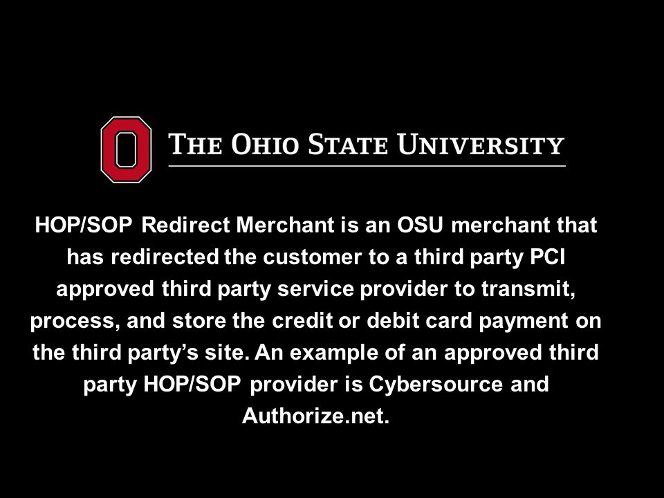 HOP/SOP Redirect Merchant is an OSU merchant that has redirected the customer to a third party PCI approved third party service provider to transmit, process, and store the credit or debit card payment on the third party's site.