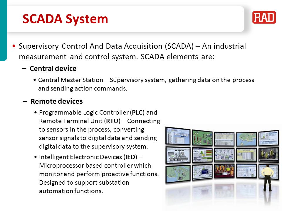 SCADA System Supervisory Control And Data Acquisition (SCADA) – An industrial measurement and control system. SCADA elements are: