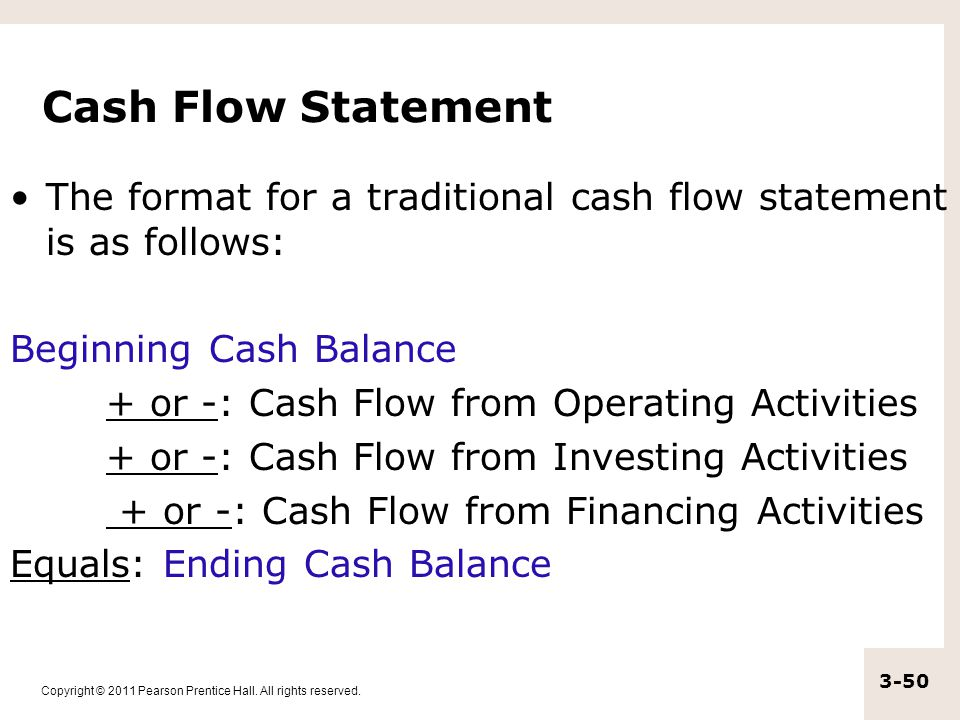 Cash Flow Statement The format for a traditional cash flow statement is as follows: Beginning Cash Balance.