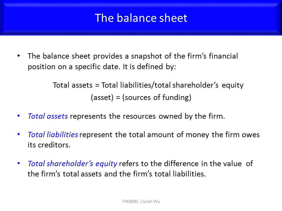 The balance sheet The balance sheet provides a snapshot of the firm's financial position on a specific date. It is defined by: