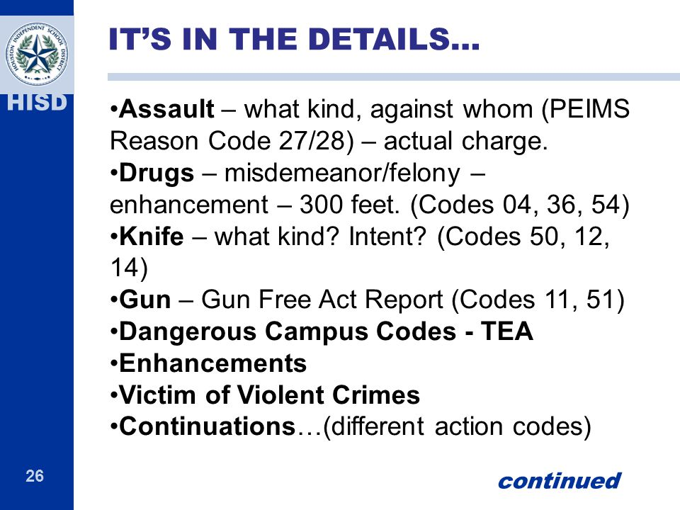 IT'S IN THE DETAILS… Assault – what kind, against whom (PEIMS Reason Code 27/28) – actual charge.