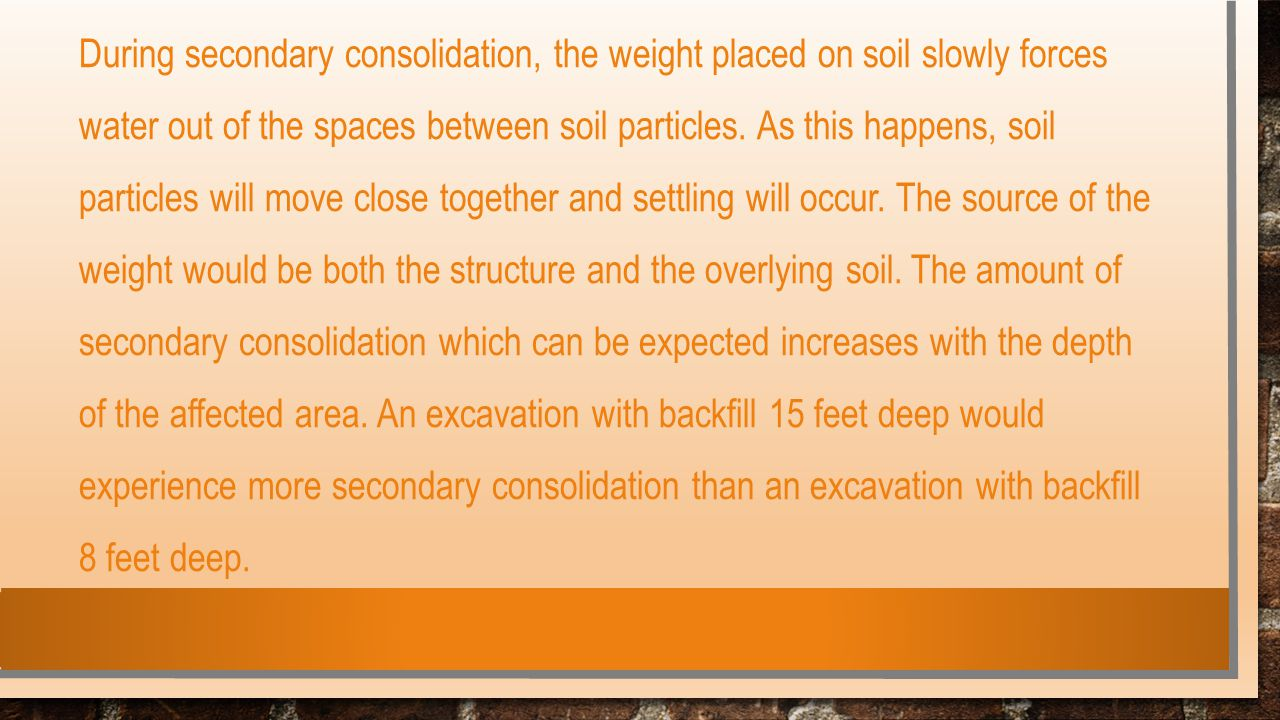 During secondary consolidation, the weight placed on soil slowly forces water out of the spaces between soil particles.