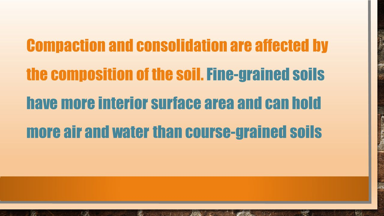 Compaction and consolidation are affected by the composition of the soil.