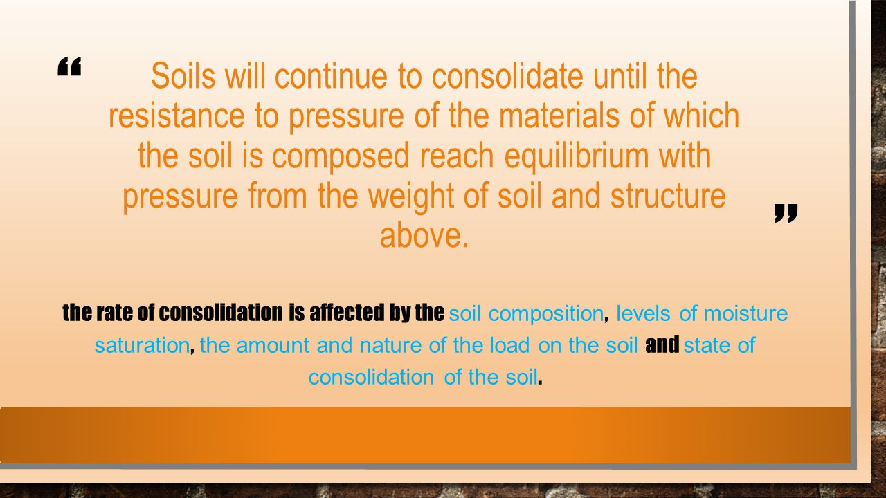 Soils will continue to consolidate until the resistance to pressure of the materials of which the soil is composed reach equilibrium with pressure from the weight of soil and structure above.