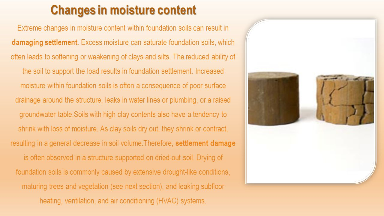 Changes in moisture content Extreme changes in moisture content within foundation soils can result in damaging settlement.