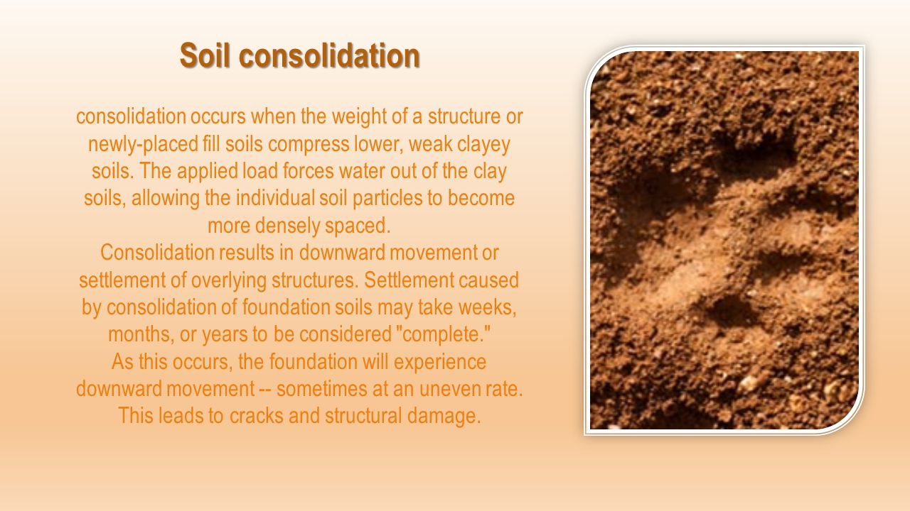 Soil consolidation consolidation occurs when the weight of a structure or newly-placed fill soils compress lower, weak clayey soils.