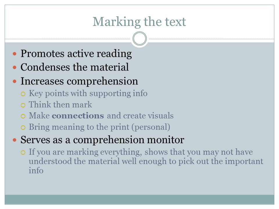 Marking the text Promotes active reading Condenses the material