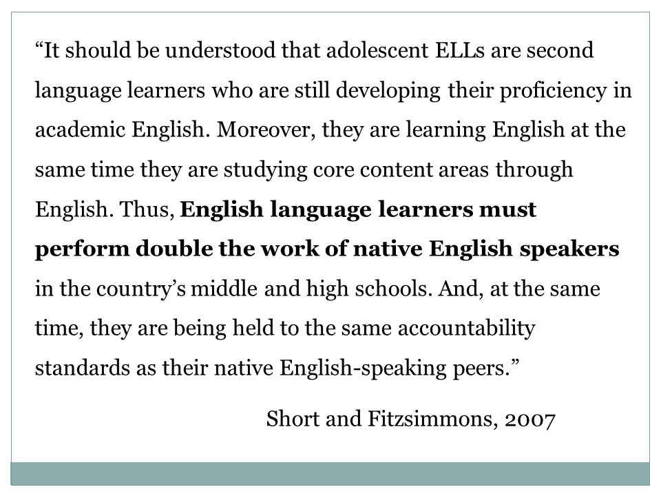 It should be understood that adolescent ELLs are second language learners who are still developing their proficiency in academic English. Moreover, they are learning English at the same time they are studying core content areas through English. Thus, English language learners must perform double the work of native English speakers in the country's middle and high schools. And, at the same time, they are being held to the same accountability standards as their native English-speaking peers.