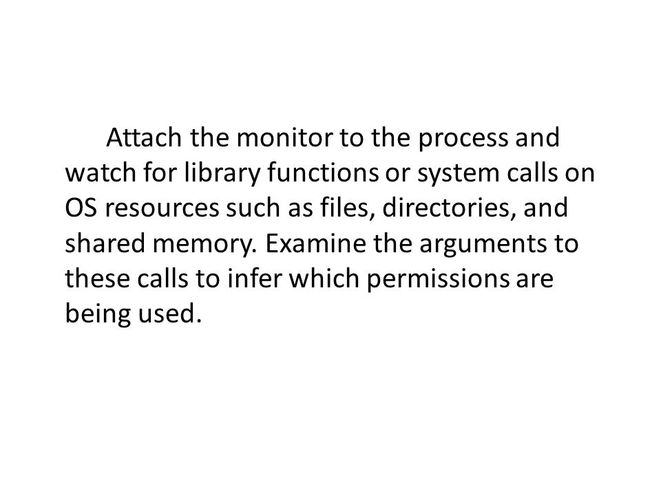 Attach the monitor to the process and watch for library functions or system calls on OS resources such as files, directories, and shared memory.
