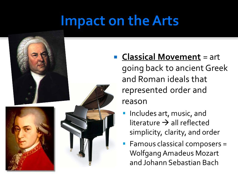 Impact on the Arts Classical Movement = art going back to ancient Greek and Roman ideals that represented order and reason.