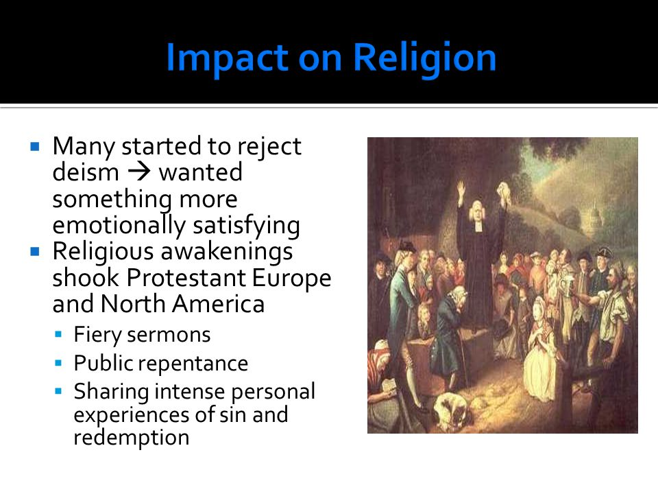 Impact on Religion Many started to reject deism  wanted something more emotionally satisfying.